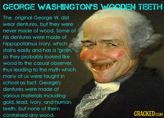 GEORGE WASHINGTON'S WOODEN TEETH The original George W. did wear dentures, but they were never made of wood. Some of his dentures were made of hippopo