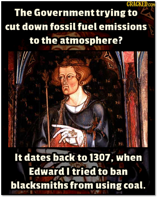 CRACKEDcO The Government trying to cut down fossil fuel emissions to the atmosphere? It dates back to 1307, when Edward I tried to ban blacksmiths fro