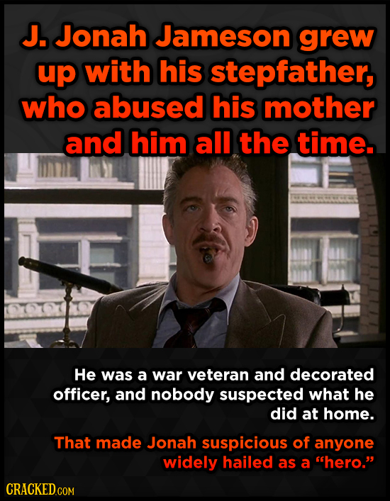 J. Jonah Jameson grew up with his stepfather, who abused his mother and him all the time. He was a war veteran and decorated officer, and nobody suspe