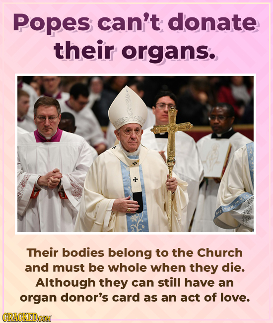 Popes can't donate their organs. Their bodies belong to the Church and must be whole when they die. Although they can still have an organ donor's card
