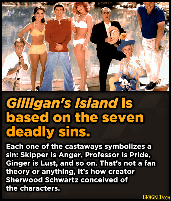 Gilligan's Island is based on the seven deadly sins. Each one of the castaways symbolizes a sin: Skipper is Anger, Professor is Pride, Ginger is Lust,