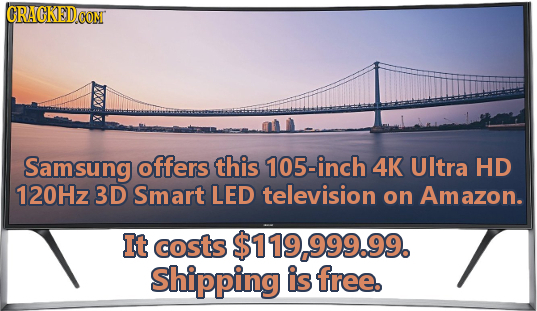 CRACKEDCON Samsung offers this 105-inch 4K UItra HD 120Hz 3D Smart LED television on Amazon. It costs $119.999.99. Shipping is free.