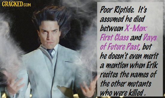 Poor Riptide. It's assumed he died between X-Men: First Class and Days of Future Past but he doesn't even merit a mention when Erik recites the names