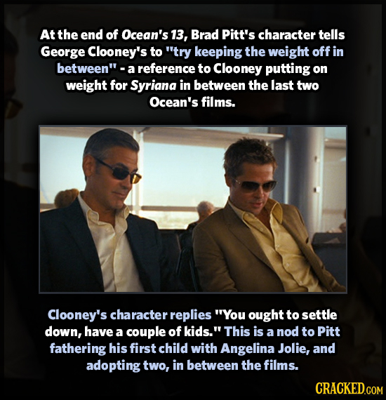 At the end of Ocean's 13, Brad Pitt's character tells George Clooney's to try keeping the weight off in between reference to Clooney putting on weig