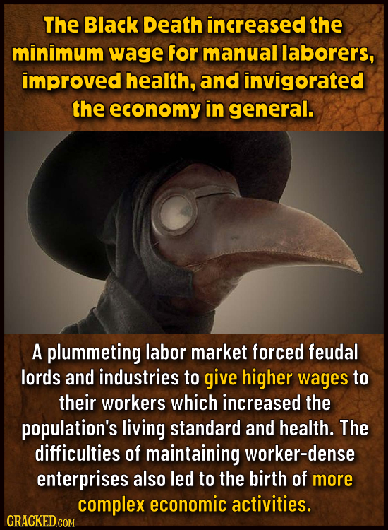 The Black Death increased the minimum wage for manual laborers, improved health, and invigorated the economy in general. A plummeting labor market for