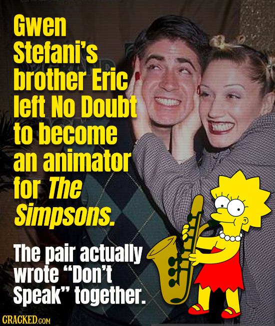 Gwen Stefani's brother Eric left NO Doubt to become an animator for The Simpsons. The pair actually wrote Don't speak together. CRACKED.COM