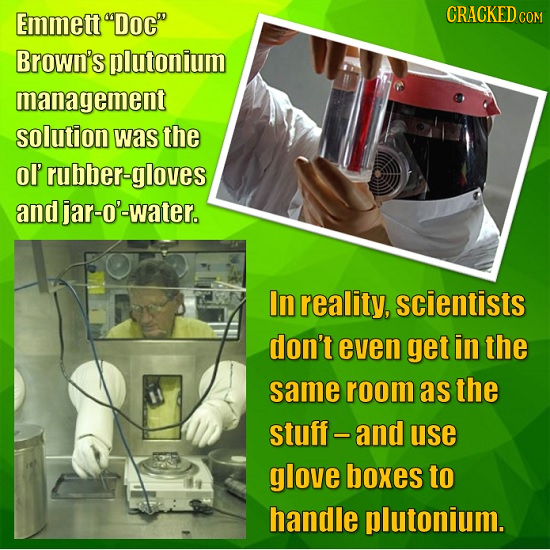 Emmett Doc CRACKEDO COM Brown's plutonium management solution was the ol' rubber-gloves and djar-O'-water. In reality, scientists don't even get in
