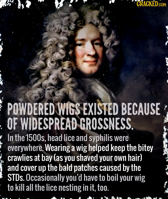 CRACKEDcO POWDERED WIGS EXISTED BECAUSE OF WIDESPREAD GROSSNESS. In the 1500s, head lice and syphilis were everywhere. Wearing a wig helped keep the b