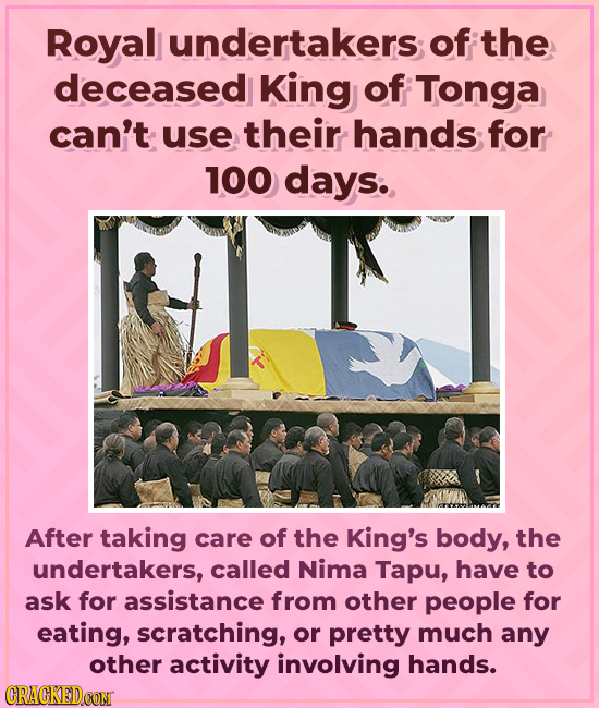 Royal undertakers of the deceased King of Tonga can't use their hands for 100 days. y2 After taking care of the King's body, the undertakers, called N