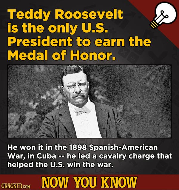 13 Surprising Facts About Movies And, Like, Life In General - Teddy Roosevelt is the only U.S. President to earn the Medal of Honor.