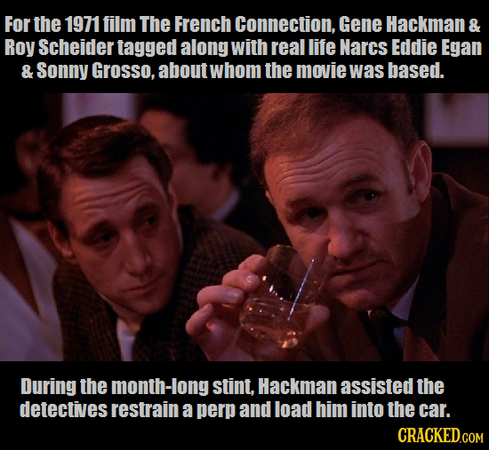 For the 1971 film The French Connection, Gene Hackman & Roy Scheider tagged along with real life Narcs Eddie Egan & Sonny Grosso, about whom the movie