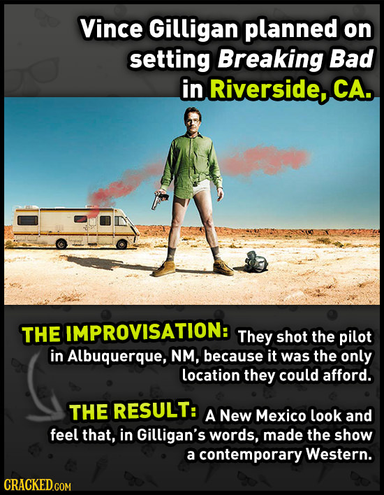 Vince Gilligan planned on setting Breaking Bad in Riverside, CA. THE IMPROVISATION: They shot the pilot in Albuquerque, NM, because it was the only lo