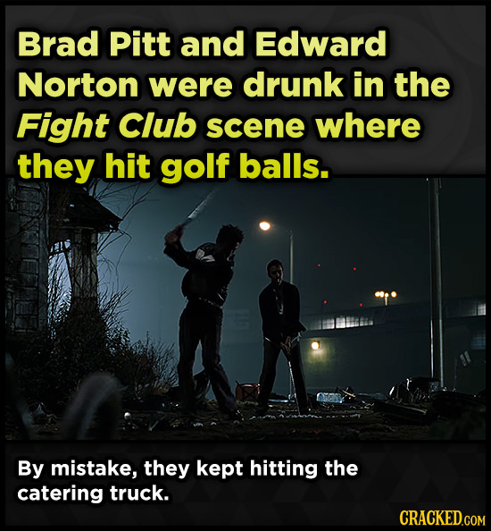 Brad Pitt and Edward Norton were drunk in the Fight Club scene where they hit golf balls. By mistake, they kept hitting the catering truck.