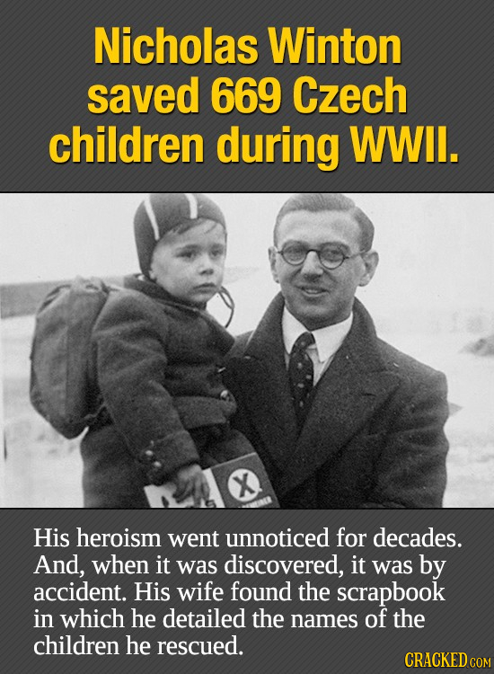 Nicholas Winton saved 669 Czech children during WWIl. X His heroism went unnoticed for decades. And, when it was discovered, it was by accident. His w