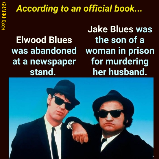 CRICL According to an official book... Jake Blues was Elwood Blues the son of a was abandoned woman in prison at a newspaper for murdering stand. her