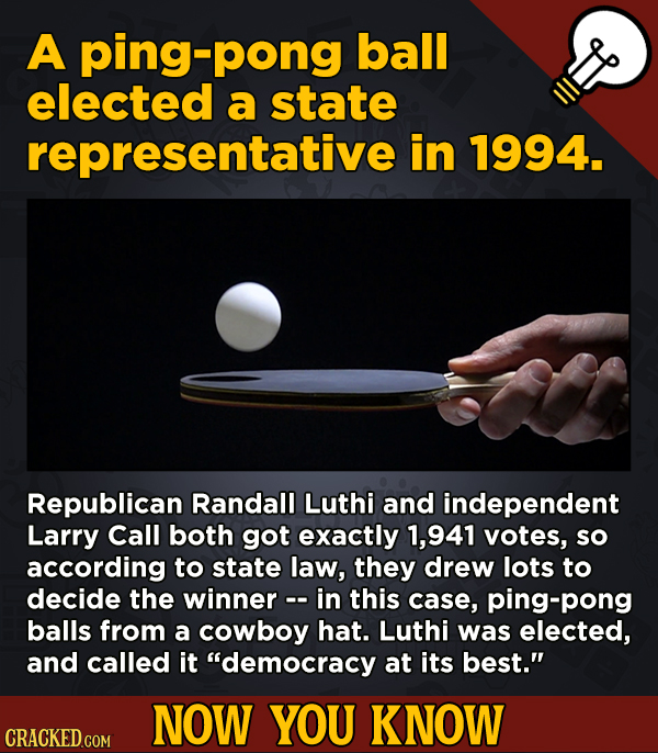 13 Surprising Facts About Movies And, Like, Life In General - A ping-pong ball elected a state representative i in 1994.