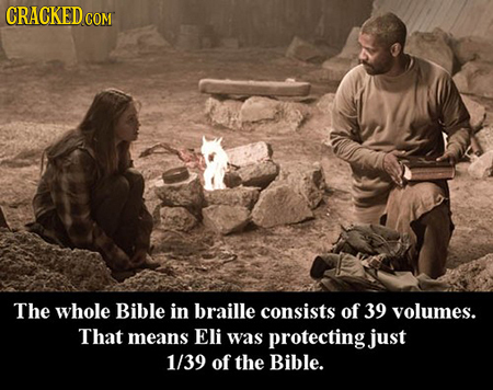 CRACKED COM The whole Bible in braille consists of 39 volumes. That means Eli was protecting just 1/39 of the Bible.