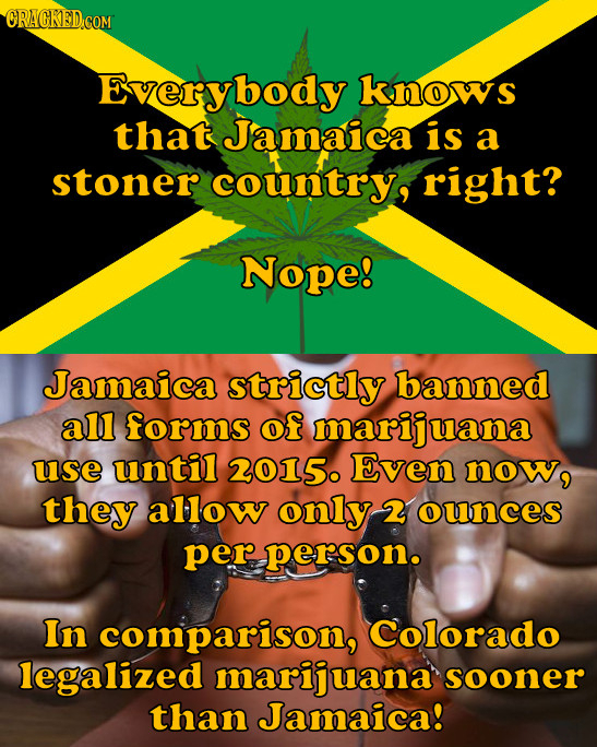 ORAGKED COM Everybody knows that Jamaica is a stoner country, right? Nope! Jamaica strictly banned all forms of marijuana use until 2015. Even now, th