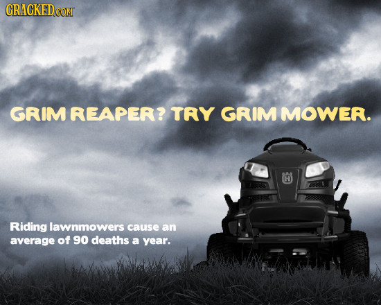 CRACKED CONT GRIM REAPER? TRY GRIMMOWER. H Riding lawnmowers cause an average of 90 deaths a year.