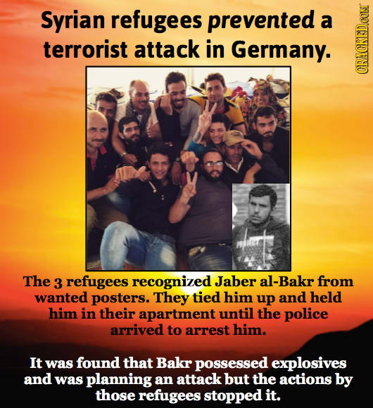 Syrian refugees prevented a terrorist attack in Germany. CIRAUN The 3 refugees recognized Jaber al-Bakr from wanted posters. They tied him up and held
