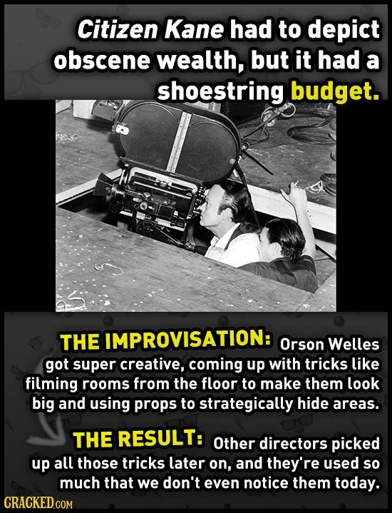 Citizen Kane had to depict obscene wealth, but it had a shoestring budget. THE IMPROVISATION: Orson Welles got super creative, coming up with tricks l