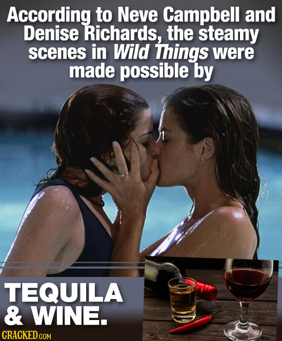 According to Neve Campbell and Denise Richards, the steamy scenes in Wild Things were made possible by TEQUILA & WINE.