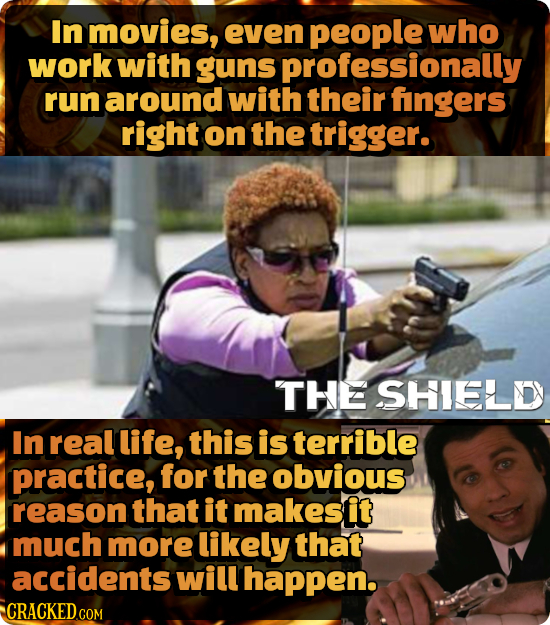 In movies, even people who work with guns professionally run around with their fingers right on the trigger. THEE SHIELD In real life, this is terribl