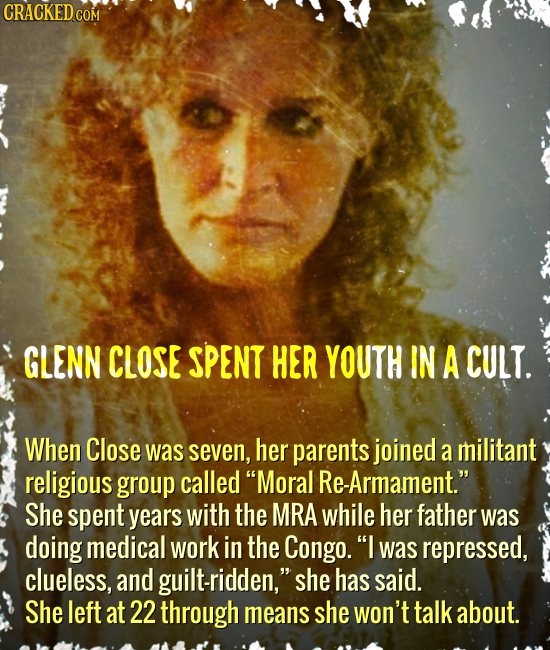CRACKED COM GLENN CLOSE SPENT HER YOUTH IN A CULT. When Close was seven, her parents joined a militant religious group called Moral Re-Armament. She