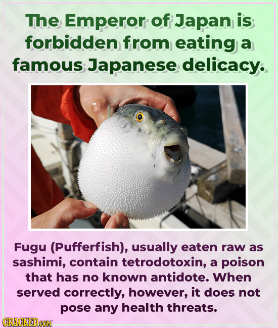 The Emperor of Japan is forbidden from eating a famous Japanese delicacy. Fugu (Pufferfish), usually eaten raw as sashimi, contain tetrodotoxin, a poi