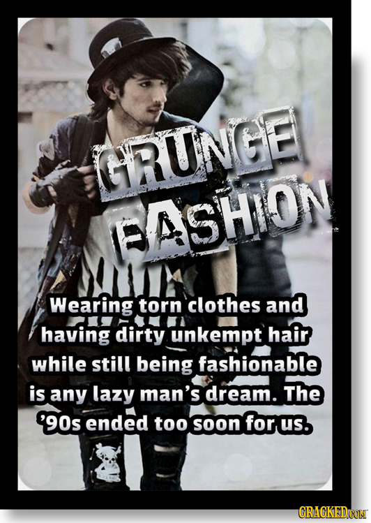 GRUNGE ASHION Wearing torn clothes and having dirty unkempt hair while still being fashionable is any lazy man's dream. The '90s ended too soon for us