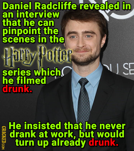 Daniel Radcliffe revealed in an interview that he can pinpoint the scenes in the tally Patter SE series which he filmed drunk. He insisted that he nev