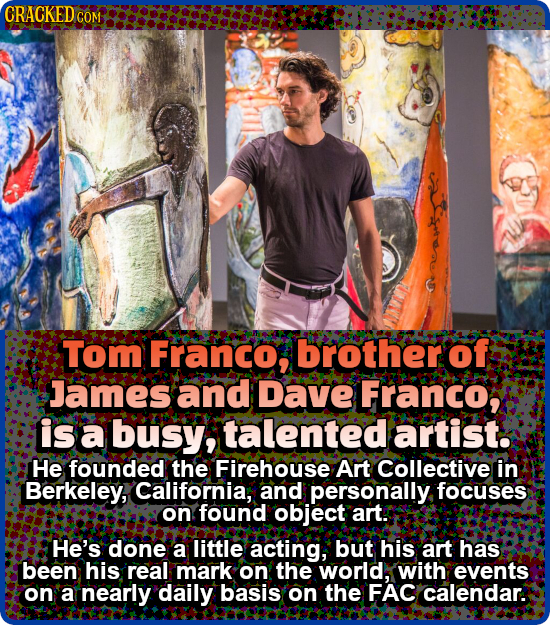CRACKED COM Tom Franco, brother of James and Dave Franco, is a busy, talented artist. He founded the Firehouse Art Collective in Berkeley, California,