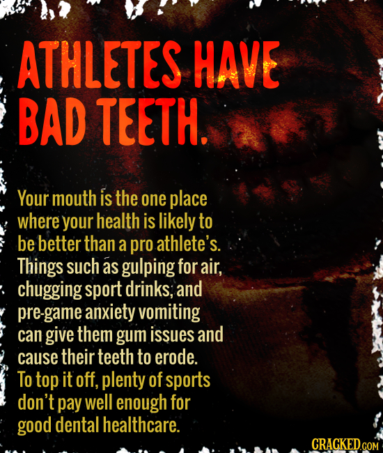 ATHLETES HAVE BAD TEETH. Your mouth is the one place where your health is likely to be better than a pro athlete's. Things such as gulping for air, ch