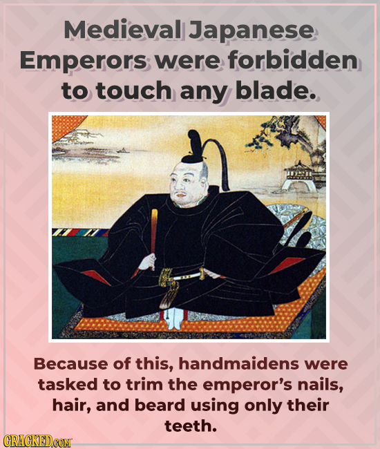 Medieval Japanese Emperors; were forbidden to touch any blade. Because of this, handmaidens were tasked to trim the emperor's nails, hair, and beard u