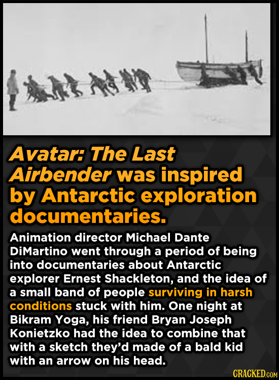 Avatar: The Last Airbender was inspired by Antarctic exploration documentaries. Animation director Michael Dante DiMartino went through a period of be