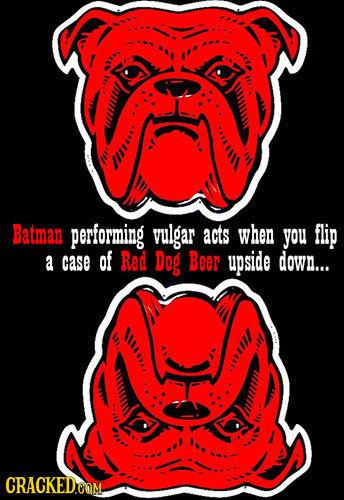 u O IIRA Batman performing vulgar acts when you flip a case of Red Dog Beer upside down... OUIIO. 111108
