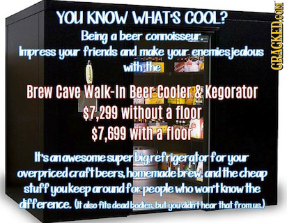 YOU KNOW WHAT'S COOL? Being a beer comnoisseur. Impress your friends and make your enemiesied nemiesjedlous with the GRAGKEDCON Brew Cave Walk-In Beer