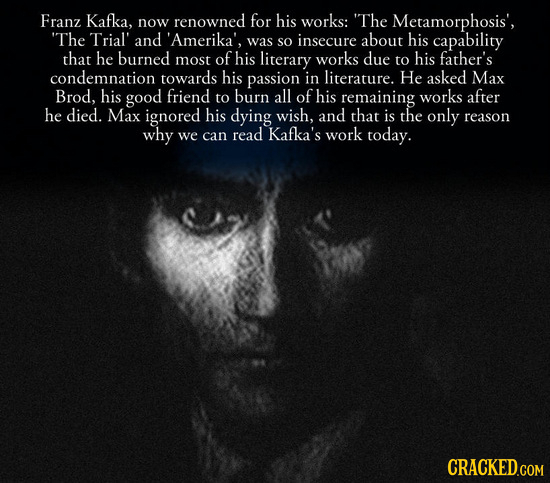 Franz Kafka, now renowned for his works: The Metamorphosis', The Trial' and 'Amerika', was insecure his SO about capability that he burned most of h