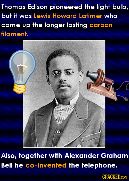Thomas Edison pioneered the light bulb, but it was Lewis Howard Latimer who came up the longer lasting carbon filament. Also, together with Alexander