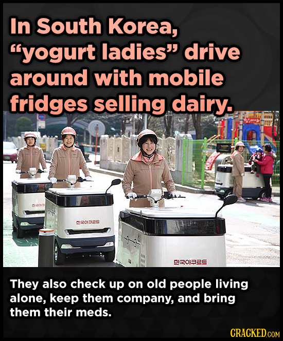 In South Korea, yogurt ladies drive around with mobile fridges selling dairy. 2O1DZE I2ORZE They also check up on old people living alone, keep them