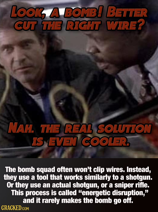 Look, A BOMB! BETTER CUT THE RIGHT WIRE? NAH THE REAL SOLUTION IS EVEN COOLER. The bomb squad often won't clip wires. Instead, they use a tool that wo