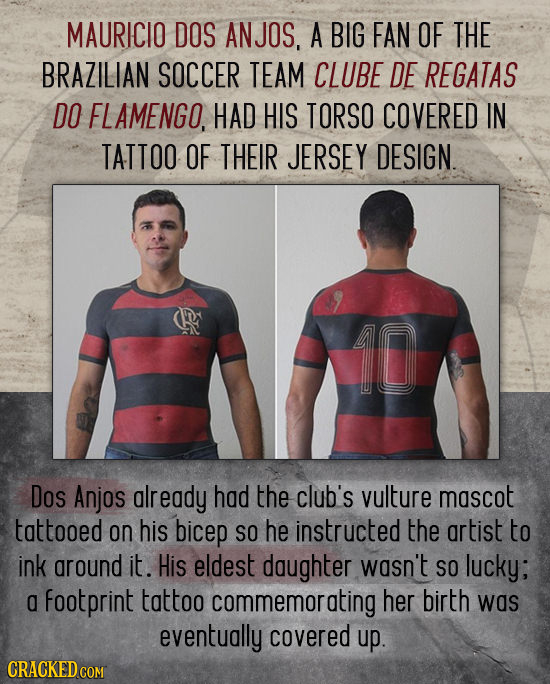 MAURICIO DOS ANJOS, A BIG FAN OF THE BRAZILIAN SOCCER TEAM CLUBE DE REGATAS DO FLAMENGO, HAD HIS TORSO COVERED IN TATTOO OF THEIR JERSEY DESIGN. Dos A