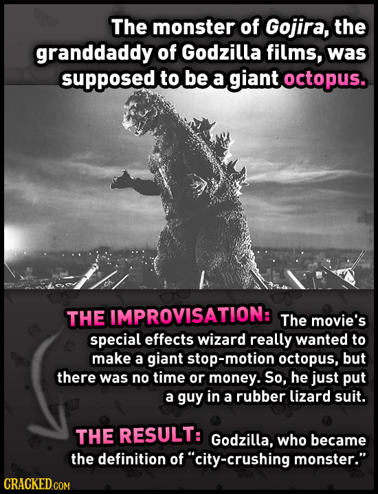 The monster of Gojira, the granddaddy of Godzilla films, was supposed to be a giant octopus. THE IMPROVISATION: The movie's special effects wizard rea