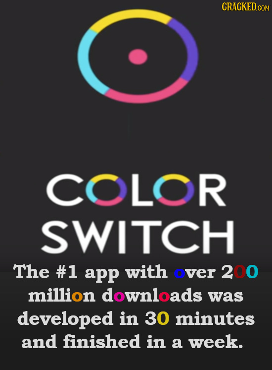 COLOR SWITCH The #1 app with over 200 million downloads was developed in 30 minutes and finished in a week.