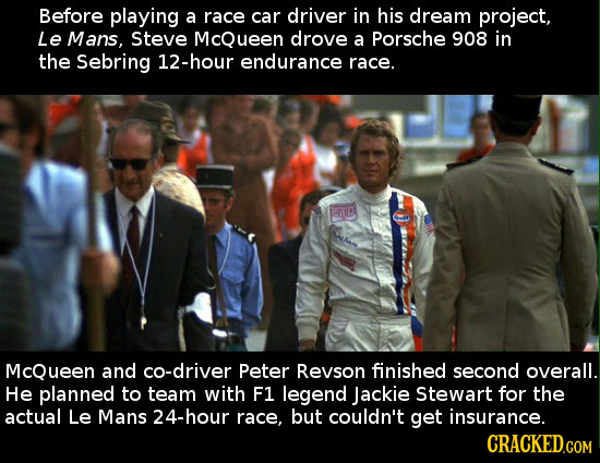 Before playing a race car driver in his dream project, Le Mans, Steve McQueen drove a Porsche 908 in the Sebring 12-hour endurance race. HTLEE McQueen