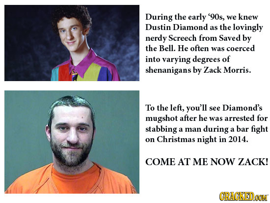 During the early '90s, knew we Dustin Diamond as the lovingly nerdy Screech from Saved by the Bell. He often was coerced into varying degrees of shena