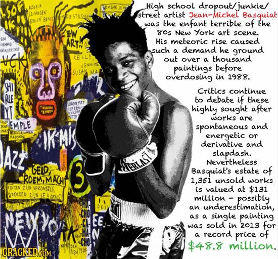 High school dropout/junkie/ ALSFIN GMAAR EaknGEN street artist Jean-Michel Basquiat was the enfant terrible of the W os New York art scene. FRC ART Hi