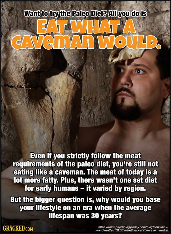 Want to try the Paleo Diet? All you do is EAT WHAT A CAveMAn WOULD. Even if you strictly follow the meat requirements of the paleo diet, you're still