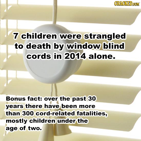 CRACKEDCON 7 children were strangled to death by window blind cords in 2014 alone. Bonus fact: over the past 30 years there have been more than 300 -r