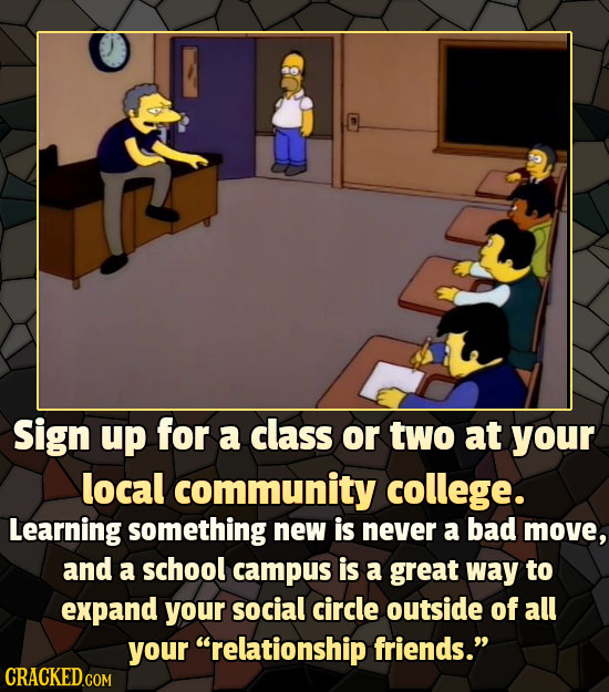 Sign up for a class or two at your local community college. Learning something new is never a bad move, and a school campus is a great way to expand y
